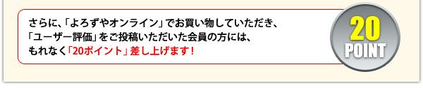 さらに、「よろずやオンライン」でお買い物していただき、「ユーザー評価」をご投稿いただいた会員の方には、もれなく「20ポイント」差し上げます!