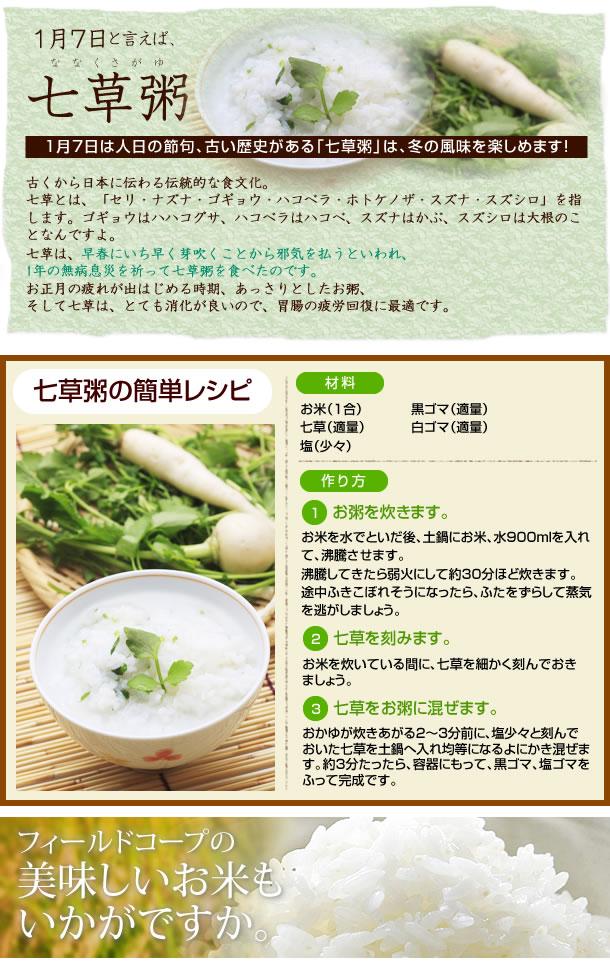 ■1月7日は人日の節句、古い歴史がある「七草粥」は、冬の風味を楽しめます!古くから日本に伝わる伝統的な食文化。七草とは、「セリ・ナズナ・ゴギョウ・ハコベラ・ホトケノザ・スズナ・スズシロ」を指します。ゴギョウはハハコグサ、ハコベラはハコベ、スズナはかぶ、スズシロは大根のことなんですよ。七草は、早春にいち早く芽吹くことから邪気を払うといわれ、1年の無病息災を祈って七草粥を食べたのです。お正月の疲れが出はじめる時期、あっさりとしたお粥、そして七草は、とても消化が良いので、胃腸の疲労回復に最適です。■七草粥の簡単レシピ:材料:お米(1合) 七草(適量) 塩(少々) 黒ゴマ(適量) 白ゴマ(適量)。作り方 1 : お米を水でといだ後、土鍋にお米、水900mlを入れて、沸騰させます。沸騰してきたら弱火にして約30分ほど炊きます。途中ふきこぼれそうになったら、ふたをずらして蒸気を逃がしましょう。2 : お米を炊いている間に、七草を細かく刻んでおきましょう。3 : おかゆが炊きあがる2〜3分前に、塩少々と刻んでおいた七草を土鍋へ入れ均等になるよにかき混ぜます。約3分たったら、容器にもって、黒ゴマ、塩ゴマをふって完成です。フィールドコープの美味しいお米もいかがですか?