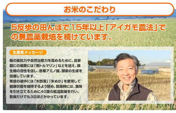お米のこだわり。5反歩の田んぼで15年以上「アイガモ農法」で無農薬栽培を続けています。生産者メッセージ。関本光彦。稲の抵抗力や自然治癒力を高める為に、自家製の堆肥には「黒トルマリン」などを加え、微生物の活性を促し、各種アミノ酸、酵素の生成を促進しています。生育の途中には、「木酢液」、「米ぬか」を使用して、健康状態を維持するよう努め、乾燥時には、食味を引き立てるために40℃の低温乾燥を行い、乾燥だけでも3日程かかっています。